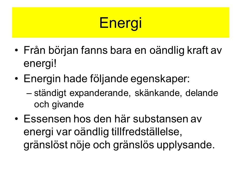 Energi •Från början fanns bara en oändlig kraft av energi! •Energin hade följande egenskaper: –ständigt expanderande, skänkande, delande och givande •
