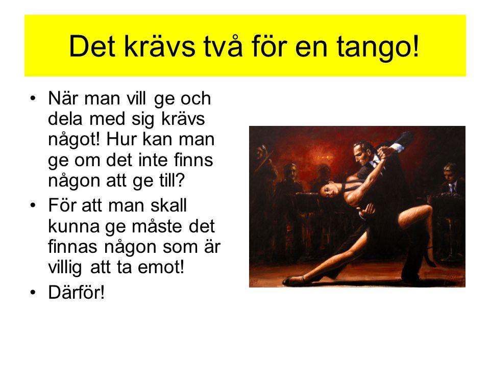 Det krävs två för en tango! •När man vill ge och dela med sig krävs något! Hur kan man ge om det inte finns någon att ge till? •För att man skall kunn