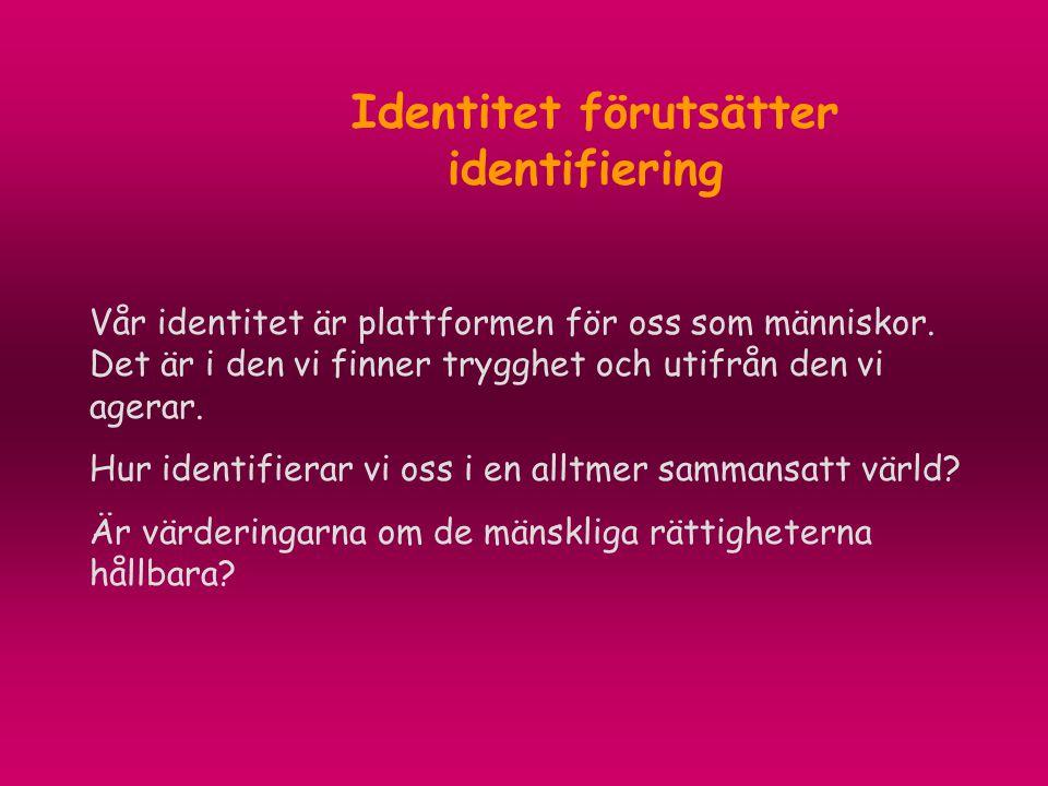 Identitet förutsätter identifiering Vår identitet är plattformen för oss som människor. Det är i den vi finner trygghet och utifrån den vi agerar. Hur