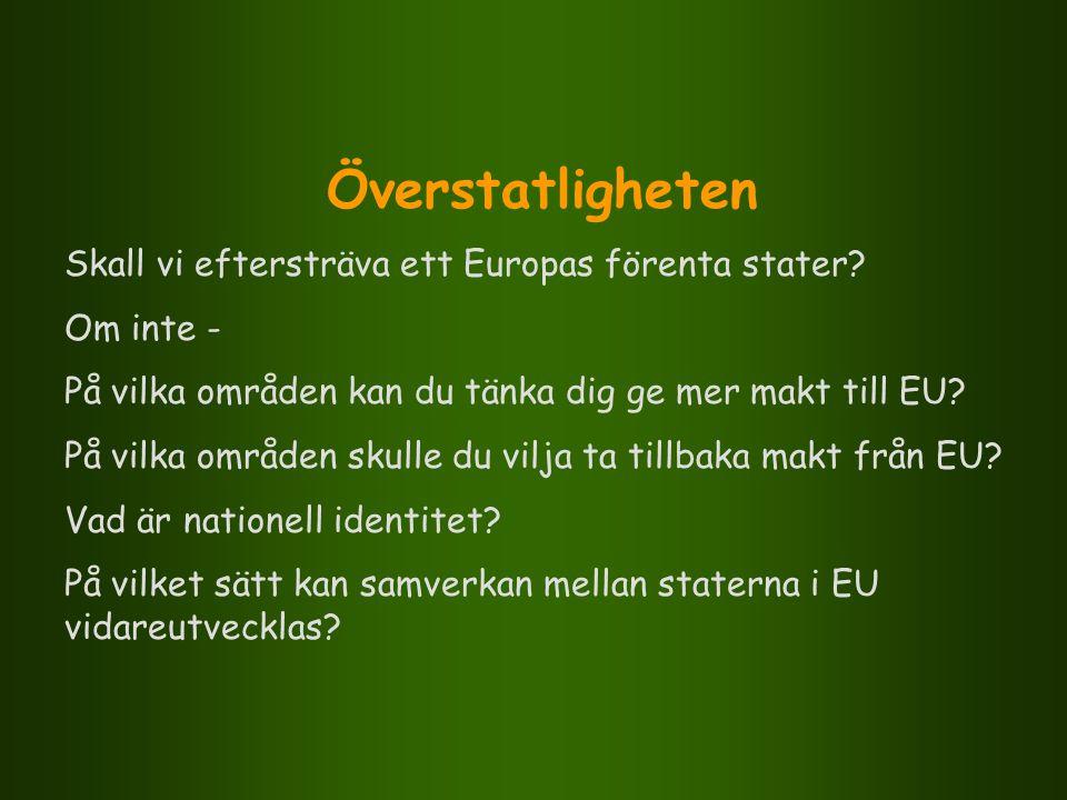 Överstatligheten Skall vi eftersträva ett Europas förenta stater? Om inte - På vilka områden kan du tänka dig ge mer makt till EU? På vilka områden sk