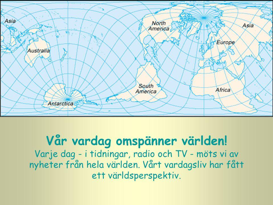 Vår vardag omspänner världen! Varje dag - i tidningar, radio och TV - möts vi av nyheter från hela världen. Vårt vardagsliv har fått ett världsperspek