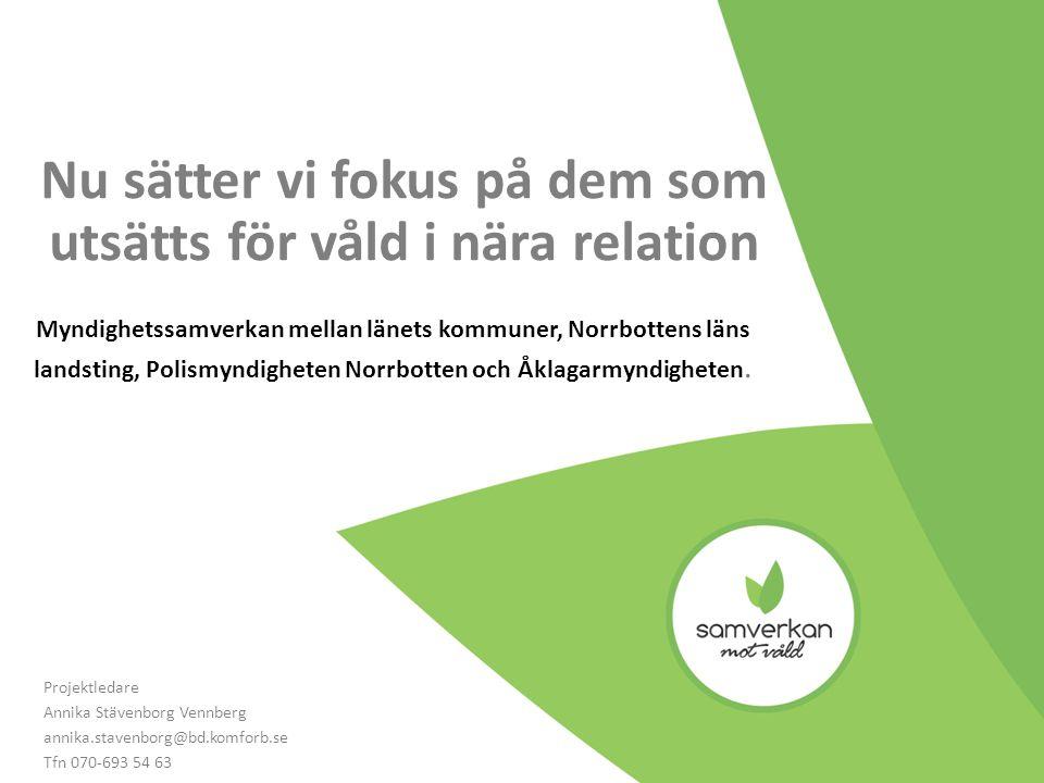 Nu sätter vi fokus på dem som utsätts för våld i nära relation Myndighetssamverkan mellan länets kommuner, Norrbottens läns landsting, Polismyndigheten Norrbotten och Åklagarmyndigheten.