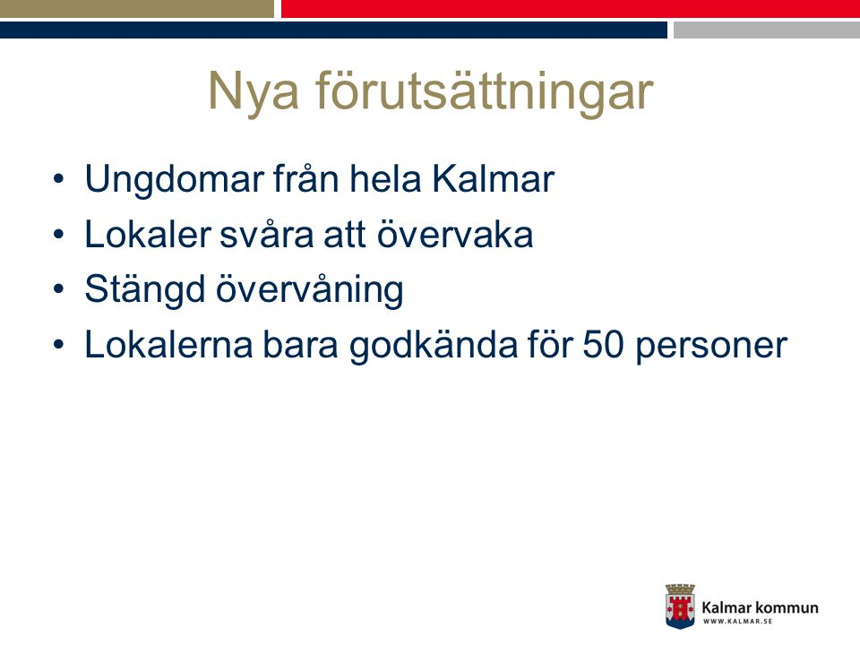 Nya förutsättningar •Ungdomar från hela Kalmar •Lokaler svåra att övervaka •Stängd övervåning •Lokalerna bara godkända för 50 personer
