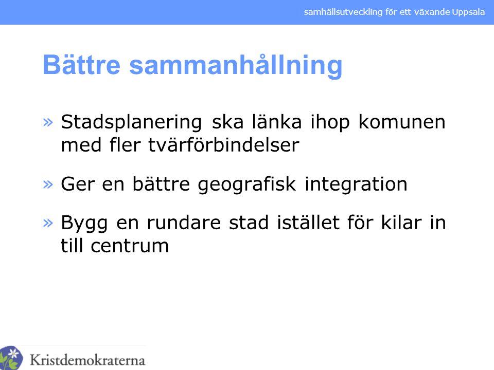 samhällsutveckling för ett växande Uppsala Bättre sammanhållning »Stadsplanering ska länka ihop komunen med fler tvärförbindelser »Ger en bättre geogr