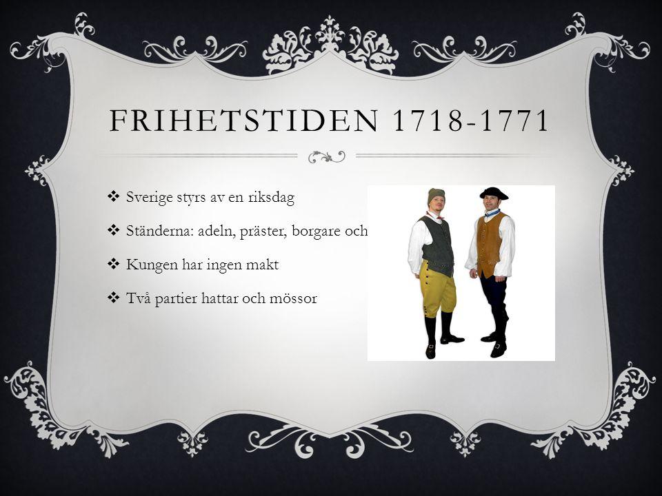 FRIHETSTIDEN 1718-1771  Sverige styrs av en riksdag  Ständerna: adeln, präster, borgare och bönder  Kungen har ingen makt  Två partier hattar och mössor