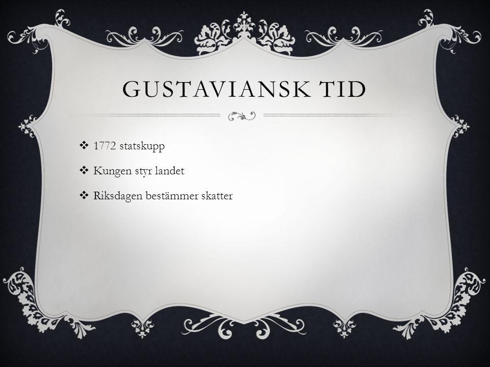GUSTAVIANSK TID  1772 statskupp  Kungen styr landet  Riksdagen bestämmer skatter