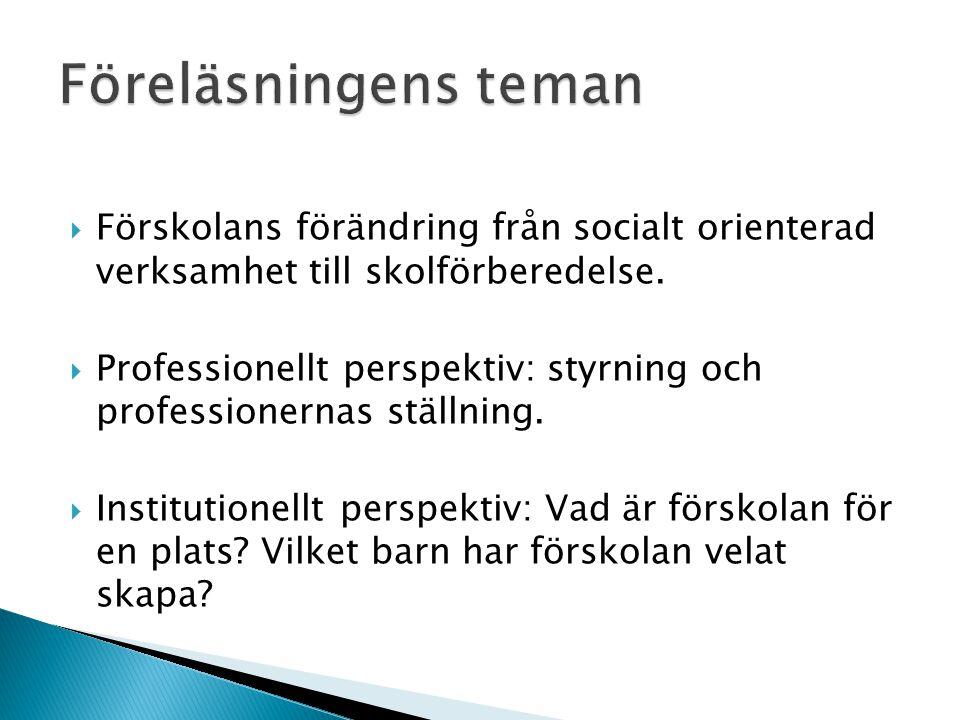  Förskolans förändring från socialt orienterad verksamhet till skolförberedelse.  Professionellt perspektiv: styrning och professionernas ställning.