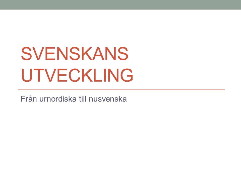 SVENSKANS UTVECKLING Från urnordiska till nusvenska