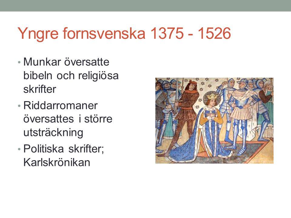 Yngre fornsvenska 1375 - 1526 • Munkar översatte bibeln och religiösa skrifter • Riddarromaner översattes i större utsträckning • Politiska skrifter; Karlskrönikan