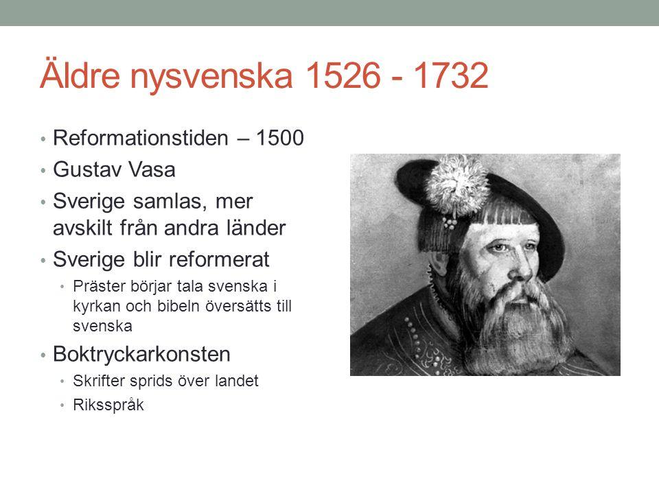 Äldre nysvenska 1526 - 1732 • Reformationstiden – 1500 • Gustav Vasa • Sverige samlas, mer avskilt från andra länder • Sverige blir reformerat • Präster börjar tala svenska i kyrkan och bibeln översätts till svenska • Boktryckarkonsten • Skrifter sprids över landet • Riksspråk