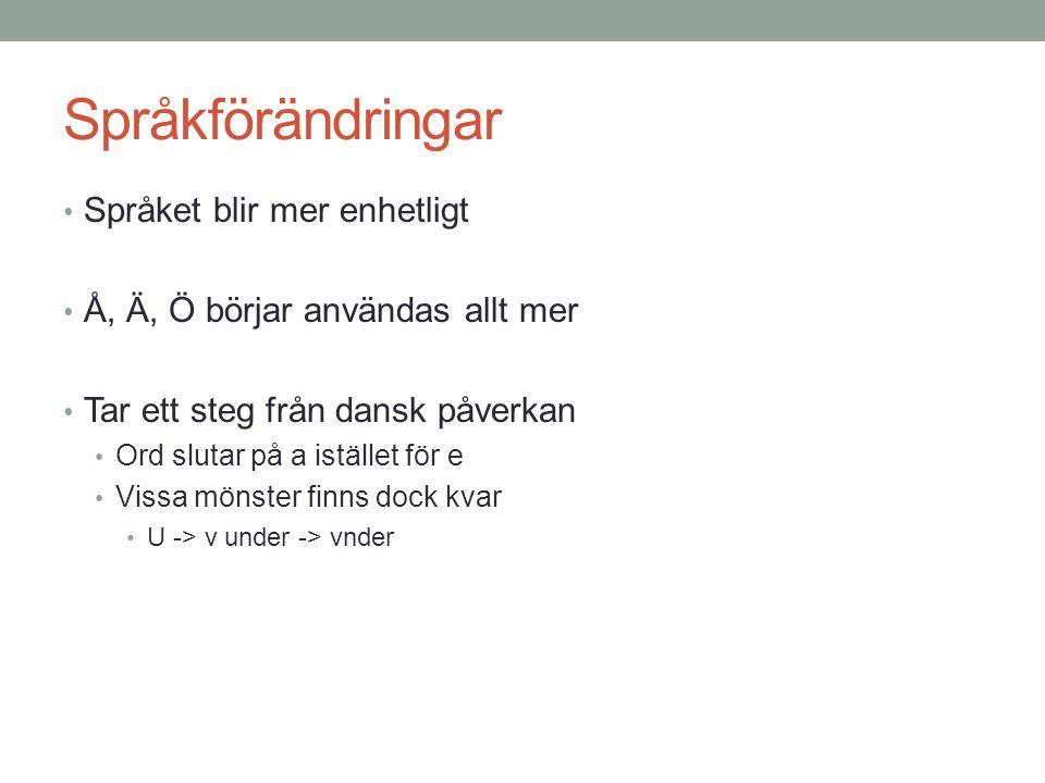 Språkförändringar • Språket blir mer enhetligt • Å, Ä, Ö börjar användas allt mer • Tar ett steg från dansk påverkan • Ord slutar på a istället för e • Vissa mönster finns dock kvar • U -> v under -> vnder