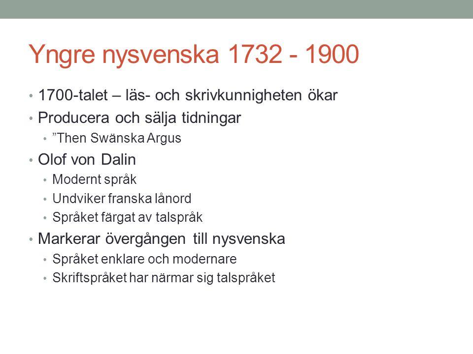 Yngre nysvenska 1732 - 1900 • 1700-talet – läs- och skrivkunnigheten ökar • Producera och sälja tidningar • Then Swänska Argus • Olof von Dalin • Modernt språk • Undviker franska lånord • Språket färgat av talspråk • Markerar övergången till nysvenska • Språket enklare och modernare • Skriftspråket har närmar sig talspråket