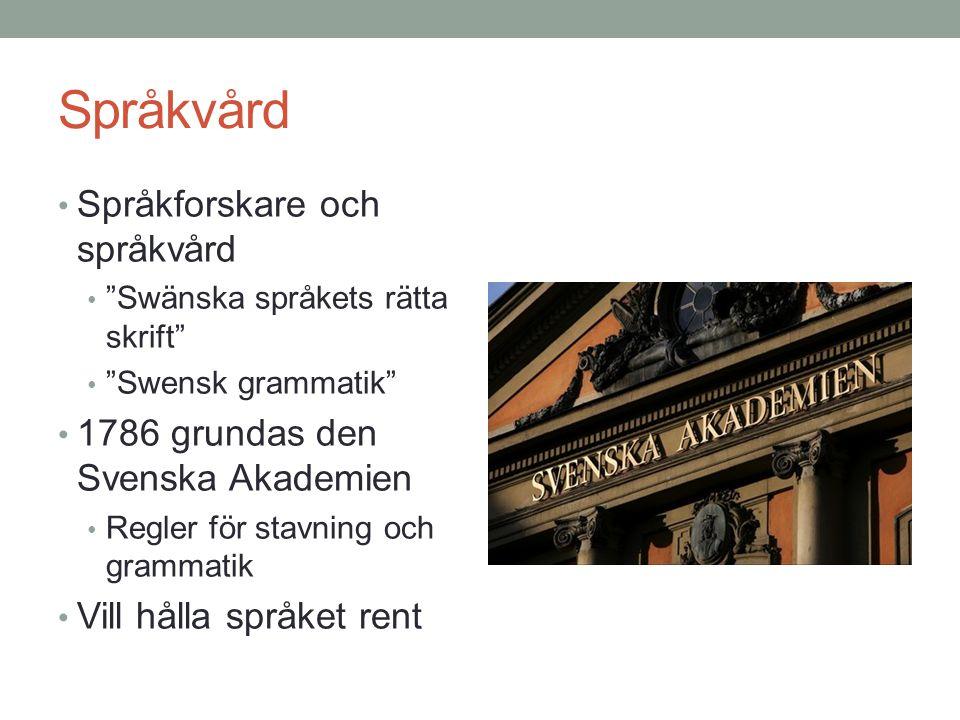 Språkvård • Språkforskare och språkvård • Swänska språkets rätta skrift • Swensk grammatik • 1786 grundas den Svenska Akademien • Regler för stavning och grammatik • Vill hålla språket rent