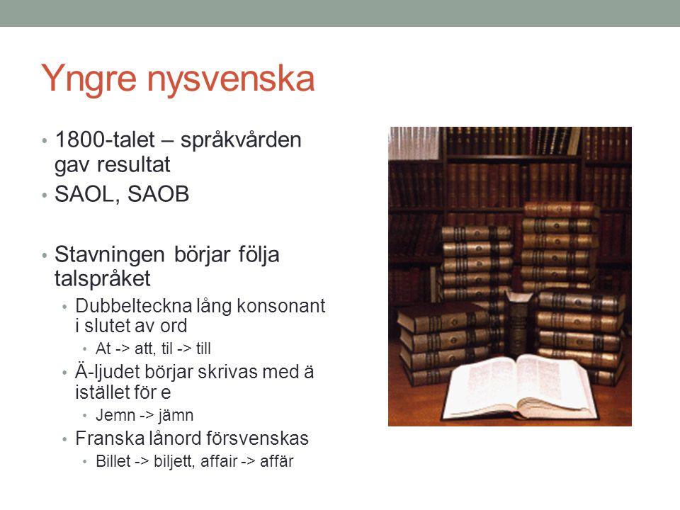 Yngre nysvenska • 1800-talet – språkvården gav resultat • SAOL, SAOB • Stavningen börjar följa talspråket • Dubbelteckna lång konsonant i slutet av ord • At -> att, til -> till • Ä-ljudet börjar skrivas med ä istället för e • Jemn -> jämn • Franska lånord försvenskas • Billet -> biljett, affair -> affär