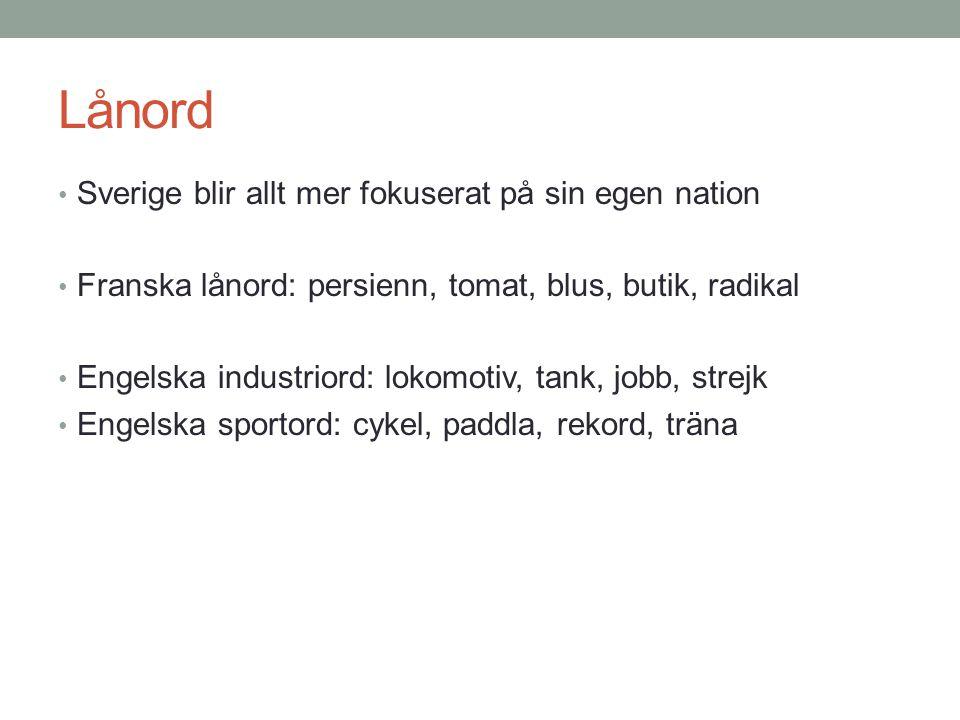 Lånord • Sverige blir allt mer fokuserat på sin egen nation • Franska lånord: persienn, tomat, blus, butik, radikal • Engelska industriord: lokomotiv, tank, jobb, strejk • Engelska sportord: cykel, paddla, rekord, träna