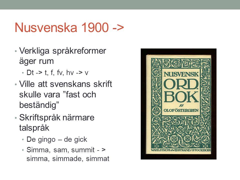 Nusvenska 1900 -> • Verkliga språkreformer äger rum • Dt -> t, f, fv, hv -> v • Ville att svenskans skrift skulle vara fast och beständig • Skriftspråk närmare talspråk • De gingo – de gick • Simma, sam, summit - > simma, simmade, simmat