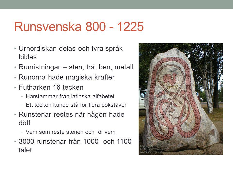 Runsvenska 800 - 1225 • Urnordiskan delas och fyra språk bildas • Runristningar – sten, trä, ben, metall • Runorna hade magiska krafter • Futharken 16 tecken • Härstammar från latinska alfabetet • Ett tecken kunde stå för flera bokstäver • Runstenar restes när någon hade dött • Vem som reste stenen och för vem • 3000 runstenar från 1000- och 1100- talet