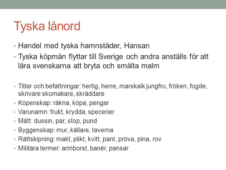 Tyska lånord • Handel med tyska hamnstäder, Hansan • Tyska köpmän flyttar till Sverige och andra anställs för att lära svenskarna att bryta och smälta malm • Titlar och befattningar: hertig, herre, marskalk jungfru, fröken, fogde, skrivare skomakare, skräddare • Köpenskap: räkna, köpa, pengar • Varunamn: frukt, krydda, specerier • Mått: dussin, par, stop, pund • Byggenskap: mur, källare, taverna • Rättskipning: makt, plikt, kvitt, pant, pröva, pina, rov • Militära termer: armborst, banér, pansar