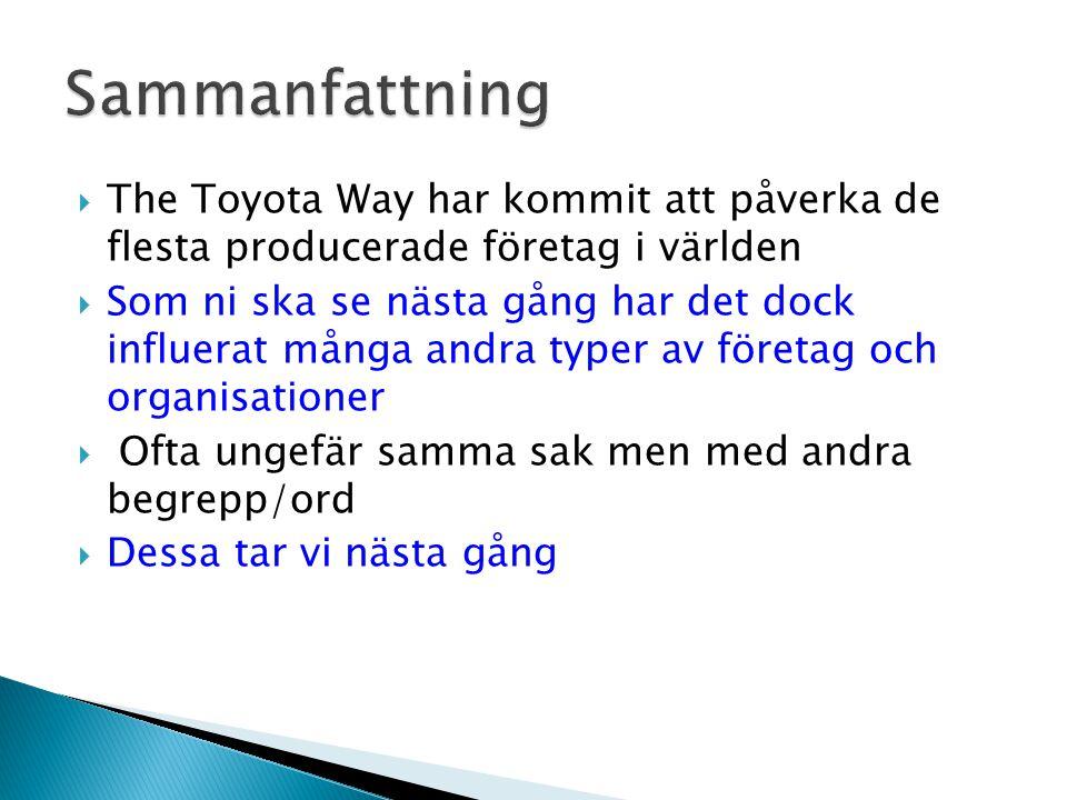  The Toyota Way har kommit att påverka de flesta producerade företag i världen  Som ni ska se nästa gång har det dock influerat många andra typer av företag och organisationer  Ofta ungefär samma sak men med andra begrepp/ord  Dessa tar vi nästa gång