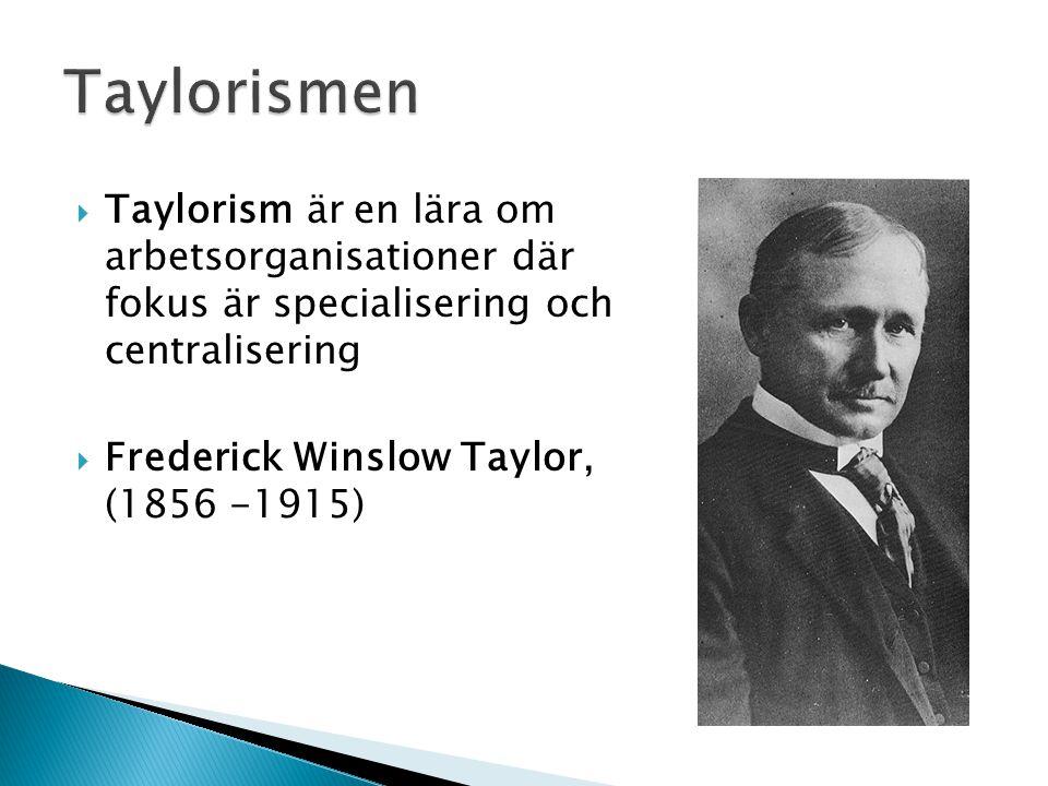  Taylorism är en lära om arbetsorganisationer där fokus är specialisering och centralisering  Frederick Winslow Taylor, (1856 -1915)