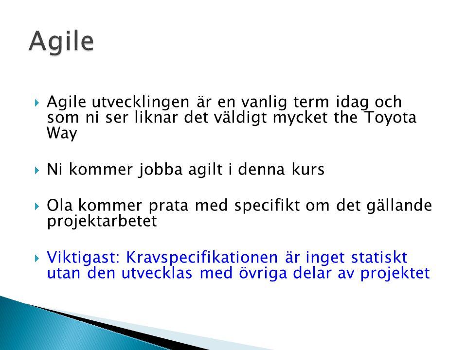  Agile utvecklingen är en vanlig term idag och som ni ser liknar det väldigt mycket the Toyota Way  Ni kommer jobba agilt i denna kurs  Ola kommer prata med specifikt om det gällande projektarbetet  Viktigast: Kravspecifikationen är inget statiskt utan den utvecklas med övriga delar av projektet