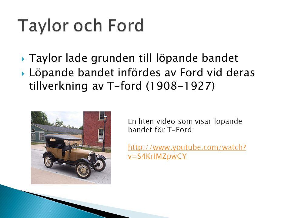  Taylor lade grunden till löpande bandet  Löpande bandet infördes av Ford vid deras tillverkning av T-ford (1908-1927) En liten video som visar löpande bandet för T-Ford: http://www.youtube.com/watch.