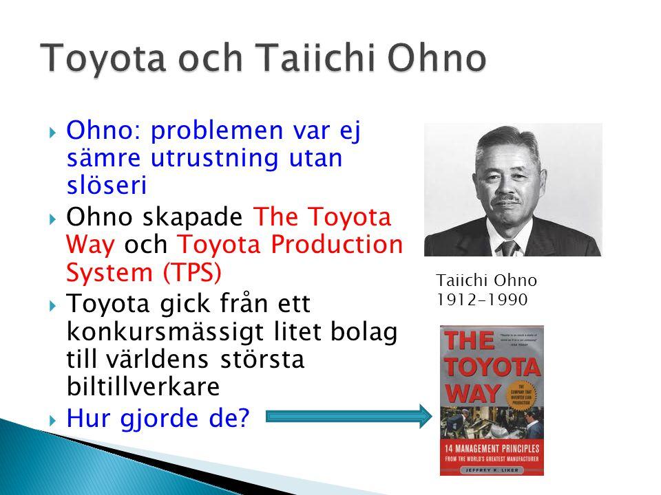  Ohno: problemen var ej sämre utrustning utan slöseri  Ohno skapade The Toyota Way och Toyota Production System (TPS)  Toyota gick från ett konkursmässigt litet bolag till världens största biltillverkare  Hur gjorde de.