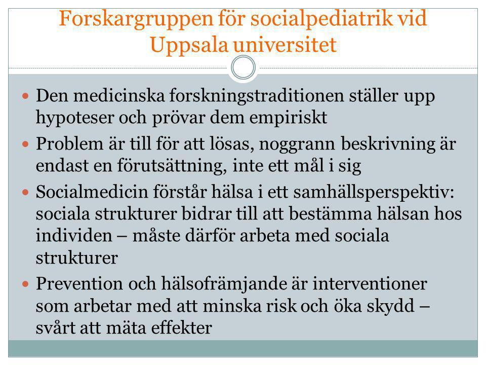 Forskargruppen för socialpediatrik vid Uppsala universitet  Den medicinska forskningstraditionen ställer upp hypoteser och prövar dem empiriskt  Problem är till för att lösas, noggrann beskrivning är endast en förutsättning, inte ett mål i sig  Socialmedicin förstår hälsa i ett samhällsperspektiv: sociala strukturer bidrar till att bestämma hälsan hos individen – måste därför arbeta med sociala strukturer  Prevention och hälsofrämjande är interventioner som arbetar med att minska risk och öka skydd – svårt att mäta effekter