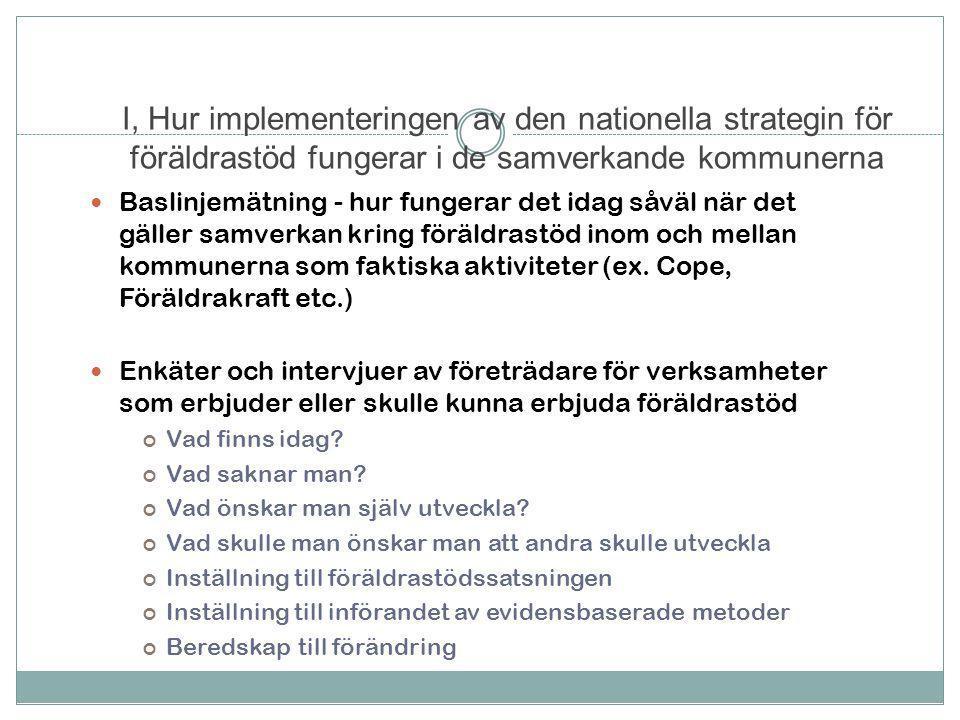 I, Hur implementeringen av den nationella strategin för föräldrastöd fungerar i de samverkande kommunerna  Baslinjemätning - hur fungerar det idag såväl när det gäller samverkan kring föräldrastöd inom och mellan kommunerna som faktiska aktiviteter (ex.