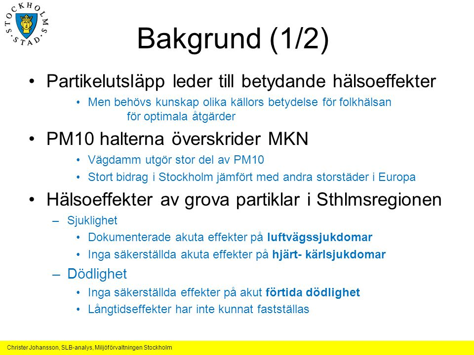 Christer Johansson, SLB-analys, Miljöförvaltningen Stockholm Bakgrund (1/2) •Partikelutsläpp leder till betydande hälsoeffekter •Men behövs kunskap olika källors betydelse för folkhälsan för optimala åtgärder •PM10 halterna överskrider MKN •Vägdamm utgör stor del av PM10 •Stort bidrag i Stockholm jämfört med andra storstäder i Europa •Hälsoeffekter av grova partiklar i Sthlmsregionen –Sjuklighet •Dokumenterade akuta effekter på luftvägssjukdomar •Inga säkerställda akuta effekter på hjärt- kärlsjukdomar –Dödlighet •Inga säkerställda effekter på akut förtida dödlighet •Långtidseffekter har inte kunnat fastställas