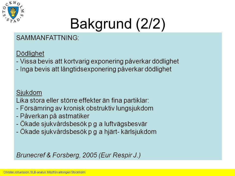 Christer Johansson, SLB-analys, Miljöförvaltningen Stockholm Bakgrund (2/2) •Effekter av vägdamm i Finland (våren) –Increased respiratory symptoms among children (Tiittanen 1999) •Partiklar med kisel och järn i Oslo –Increased prevalence of cough and reduced lung function among children in Oslo, Umeå & Kuopio (Roemer et al., 2000) •Sand stormar i Spokane (USA) –No increase in mortality (Schwartz et al., 1999) •Sand stormar i Washington (USA) –Increased hospital admissions due to bronchitis •Grova partiklar i Coachella Valley, CA –Increased mortality (Ostro et al., 1999 & 2000) •Höga PM10 pga jord och vulkanisk aktivitet i Anchorage, Alaska –Increased hospital admission due to asthma (Gordian et al., 1996) •Gorva partiklar i Toronto, Canada –Increased number of hospital admissions due to respiratory disease (Burnett et al., 1999; Molgavkar, 2002 etc.) SAMMANFATTNING: Dödlighet - Vissa bevis att kortvarig exponering påverkar dödlighet - Inga bevis att långtidsexponering påverkar dödlighet Sjukdom Lika stora eller större effekter än fina partiklar: - Försämring av kronisk obstruktiv lungsjukdom - Påverkan på astmatiker - Ökade sjukvårdsbesök p g a luftvägsbesvär - Ökade sjukvårdsbesök p g a hjärt- kärlsjukdom Brunecref & Forsberg, 2005 (Eur Respir J.)