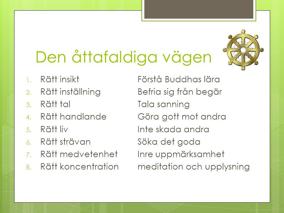 Den åttafaldiga vägen 1. Rätt insiktFörstå Buddhas lära 2. Rätt inställningBefria sig från begär 3. Rätt talTala sanning 4. Rätt handlandeGöra gott mo
