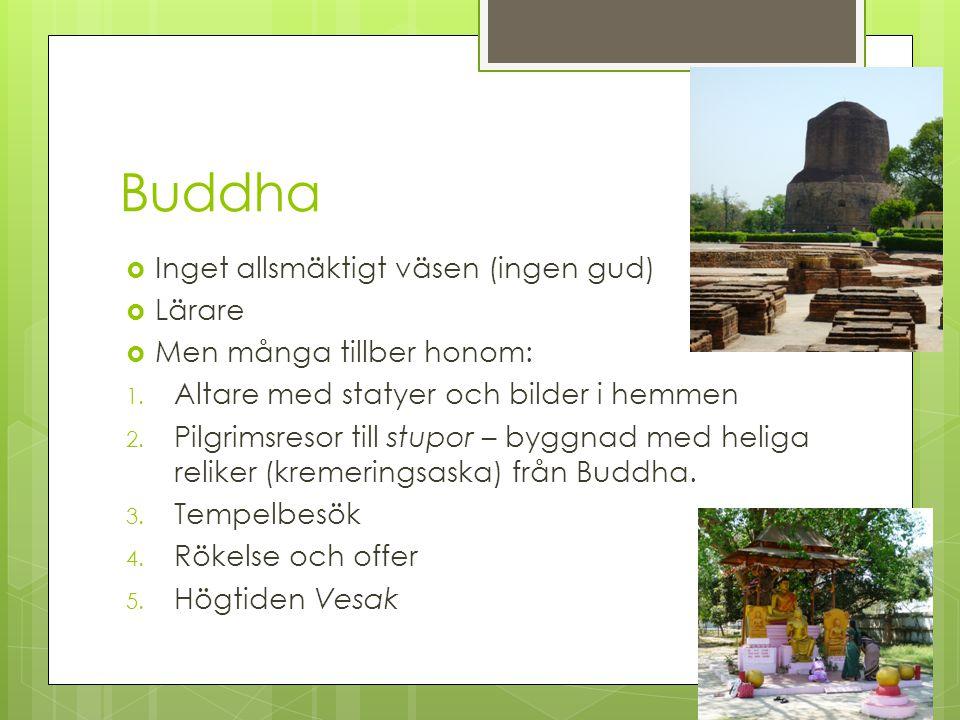 Buddha  Inget allsmäktigt väsen (ingen gud)  Lärare  Men många tillber honom: 1. Altare med statyer och bilder i hemmen 2. Pilgrimsresor till stupo