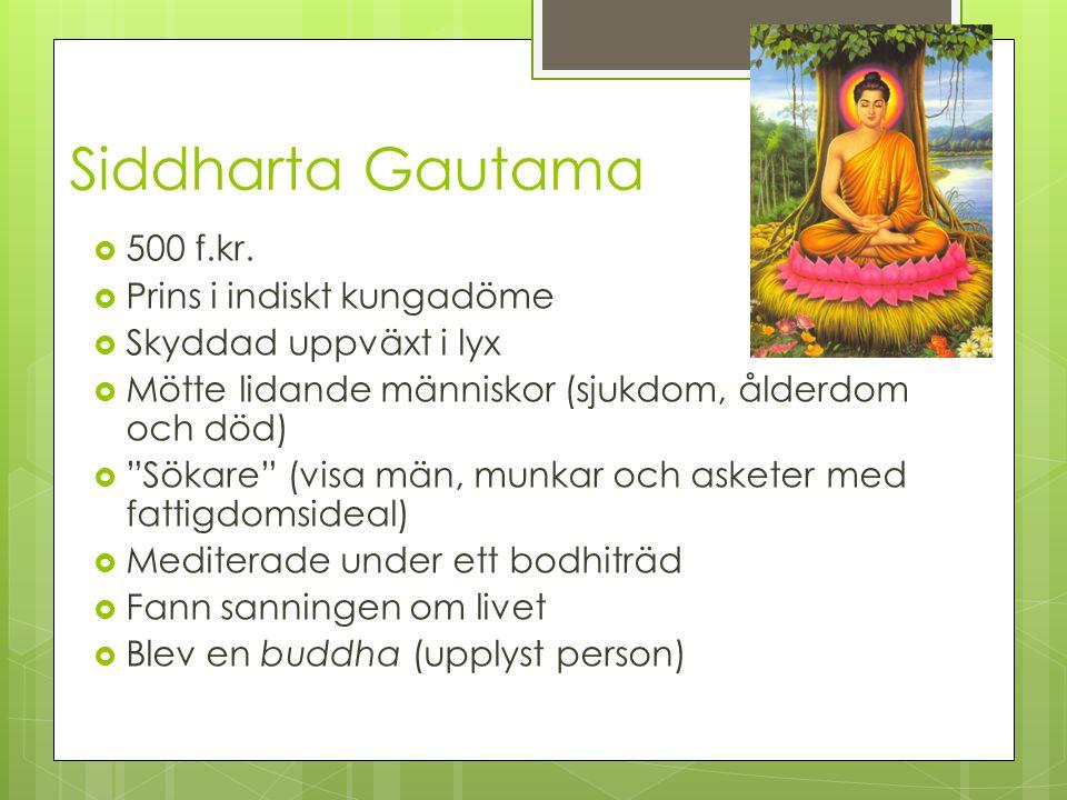 """Siddharta Gautama  500 f.kr.  Prins i indiskt kungadöme  Skyddad uppväxt i lyx  Mötte lidande människor (sjukdom, ålderdom och död)  """"Sökare"""" (vi"""