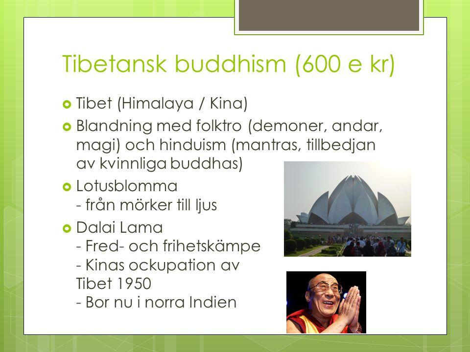 Tibetansk buddhism (600 e kr)  Tibet (Himalaya / Kina)  Blandning med folktro (demoner, andar, magi) och hinduism (mantras, tillbedjan av kvinnliga
