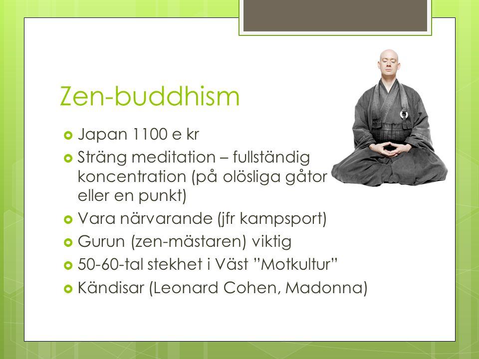 Zen-buddhism  Japan 1100 e kr  Sträng meditation – fullständig koncentration (på olösliga gåtor eller en punkt)  Vara närvarande (jfr kampsport) 