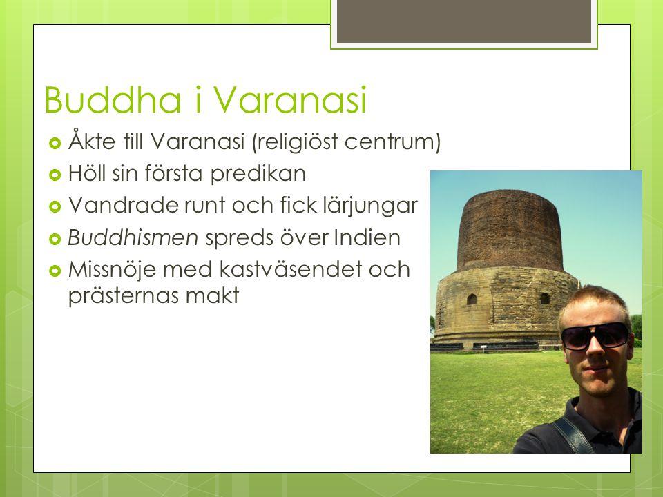 Buddha i Varanasi  Åkte till Varanasi (religiöst centrum)  Höll sin första predikan  Vandrade runt och fick lärjungar  Buddhismen spreds över Indi