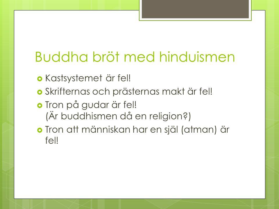 Buddha bröt med hinduismen  Kastsystemet är fel!  Skrifternas och prästernas makt är fel!  Tron på gudar är fel! (Är buddhismen då en religion?) 