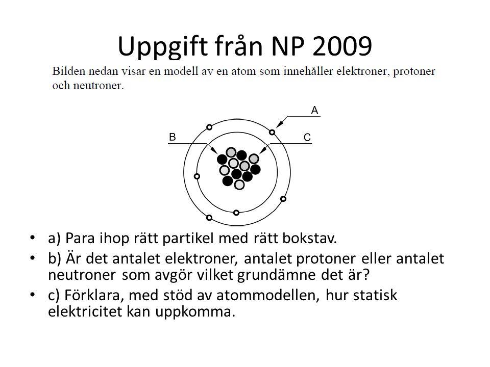 Uppgift från NP 2009 • a) Para ihop rätt partikel med rätt bokstav. • b) Är det antalet elektroner, antalet protoner eller antalet neutroner som avgör