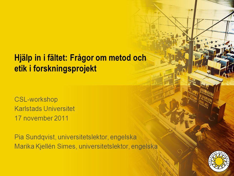 Hjälp in i fältet: Frågor om metod och etik i forskningsprojekt CSL-workshop Karlstads Universitet 17 november 2011 Pia Sundqvist, universitetslektor,