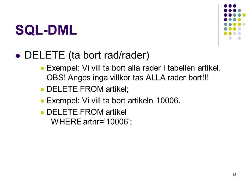 13 SQL-DML  DELETE (ta bort rad/rader)  Exempel: Vi vill ta bort alla rader i tabellen artikel. OBS! Anges inga villkor tas ALLA rader bort!!!  DEL