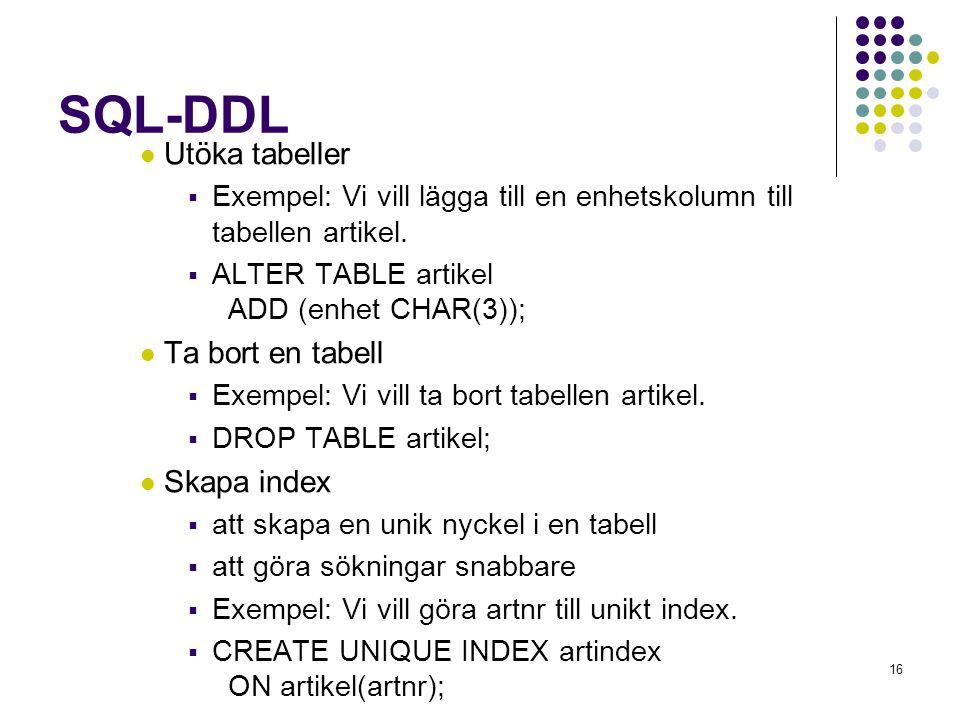 16 SQL-DDL  Utöka tabeller  Exempel: Vi vill lägga till en enhetskolumn till tabellen artikel.  ALTER TABLE artikel ADD (enhet CHAR(3));  Ta bort
