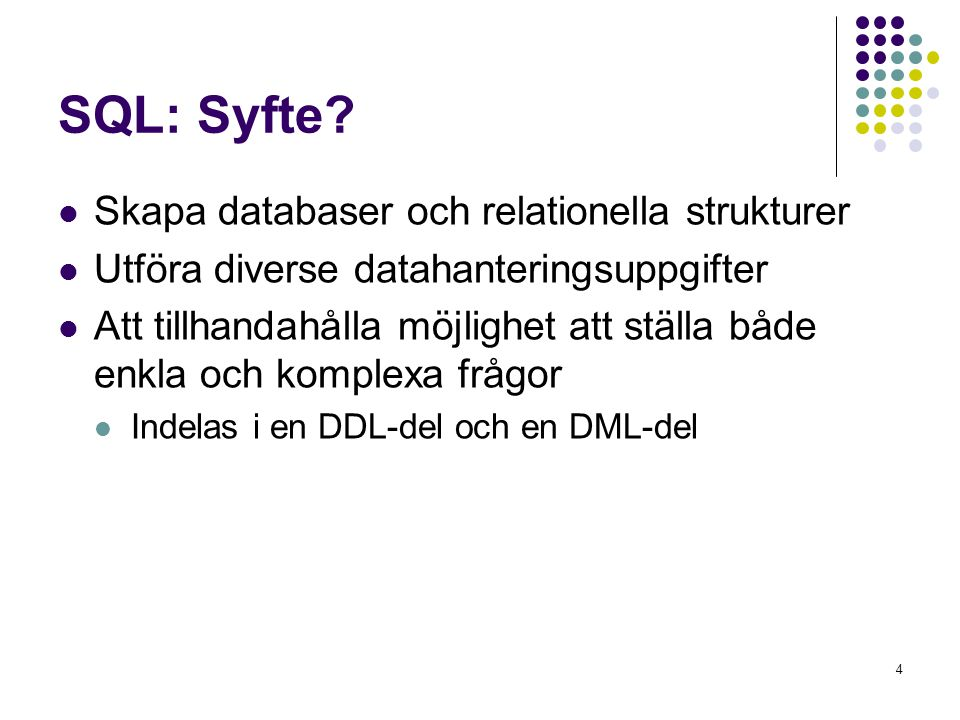 4 SQL: Syfte?  Skapa databaser och relationella strukturer  Utföra diverse datahanteringsuppgifter  Att tillhandahålla möjlighet att ställa både en