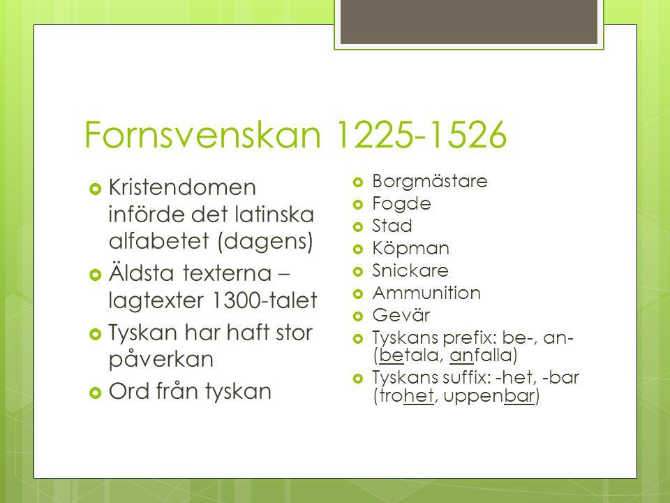Fornsvenskan 1225-1526  Kristendomen införde det latinska alfabetet (dagens)  Äldsta texterna – lagtexter 1300-talet  Tyskan har haft stor påverkan  Ord från tyskan  Borgmästare  Fogde  Stad  Köpman  Snickare  Ammunition  Gevär  Tyskans prefix: be-, an- (betala, anfalla)  Tyskans suffix: -het, -bar (trohet, uppenbar)