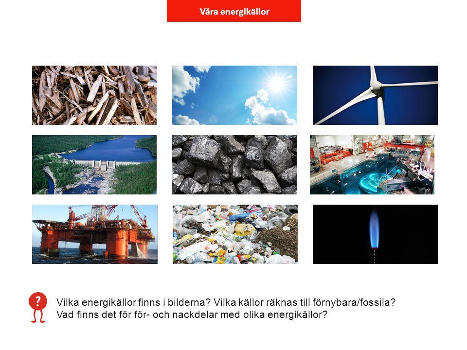 Våra energikällor Vilka energikällor finns i bilderna? Vilka källor räknas till förnybara/fossila? Vad finns det för för- och nackdelar med olika ener