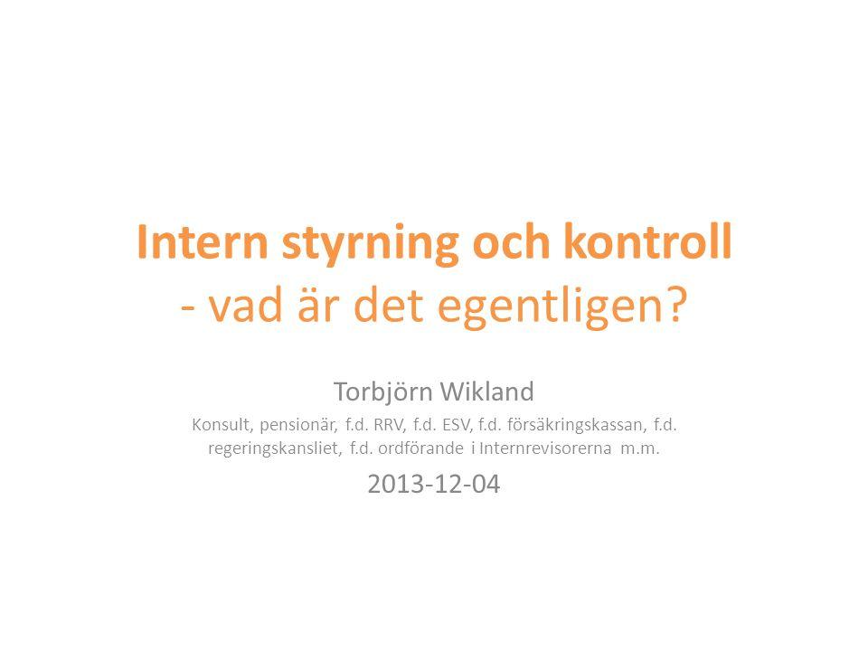 Intern styrning och kontroll - vad är det egentligen? Torbjörn Wikland Konsult, pensionär, f.d. RRV, f.d. ESV, f.d. försäkringskassan, f.d. regeringsk