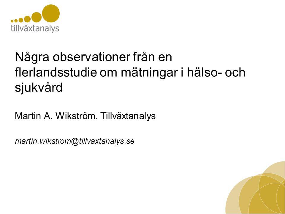 Några observationer från en flerlandsstudie om mätningar i hälso- och sjukvård Martin A. Wikström, Tillväxtanalys martin.wikstrom@tillvaxtanalys.se