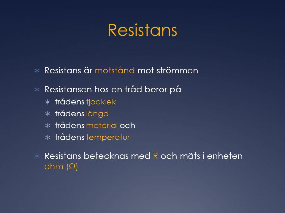 Resistans  Resistans är motstånd mot strömmen  Resistansen hos en tråd beror på  trådens tjocklek  trådens längd  trådens material och  trådens temperatur  Resistans betecknas med R och mäts i enheten ohm (  )