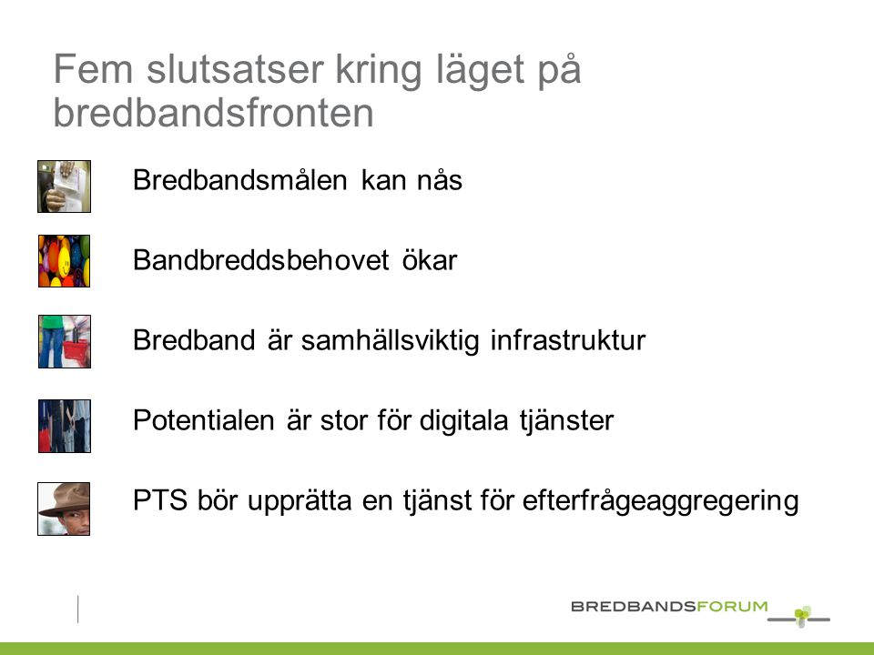 Fem slutsatser kring läget på bredbandsfronten Bredbandsmålen kan nås Bandbreddsbehovet ökar Bredband är samhällsviktig infrastruktur Potentialen är stor för digitala tjänster PTS bör upprätta en tjänst för efterfrågeaggregering