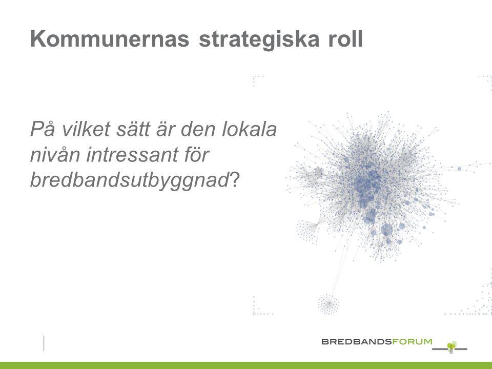 Kommunernas strategiska roll På vilket sätt är den lokala nivån intressant för bredbandsutbyggnad?